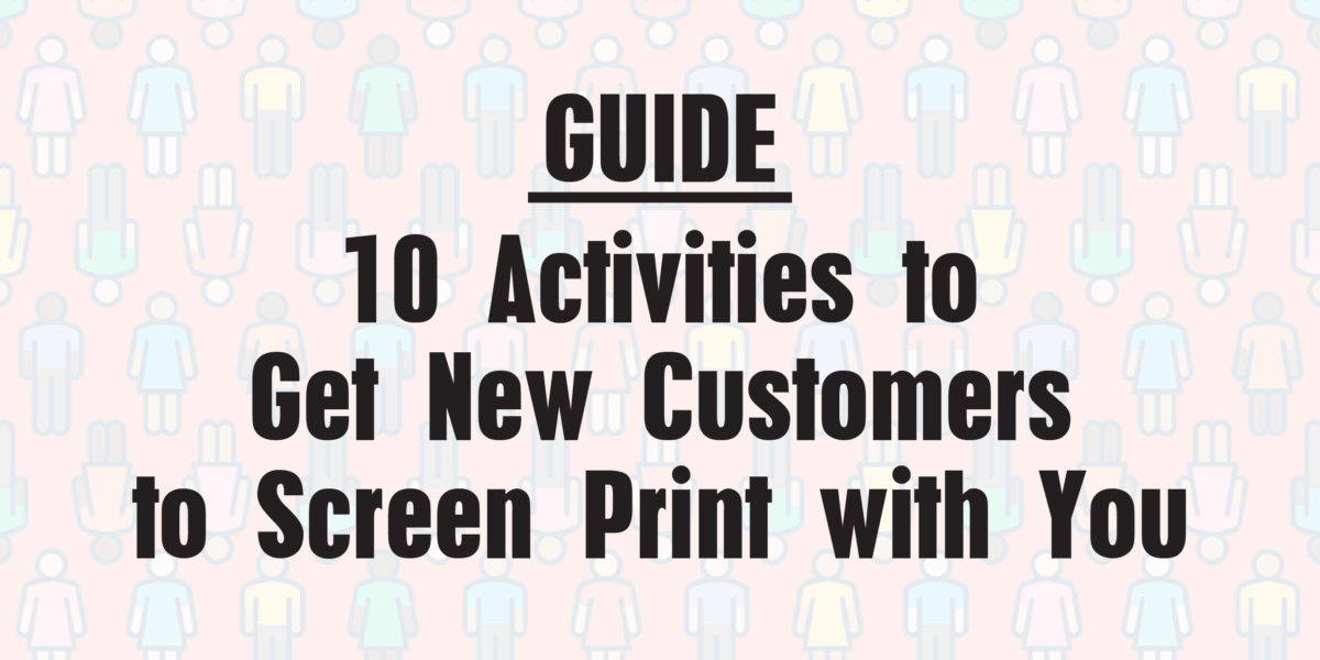 10 Activities to Get New Customers to Screen Print with You